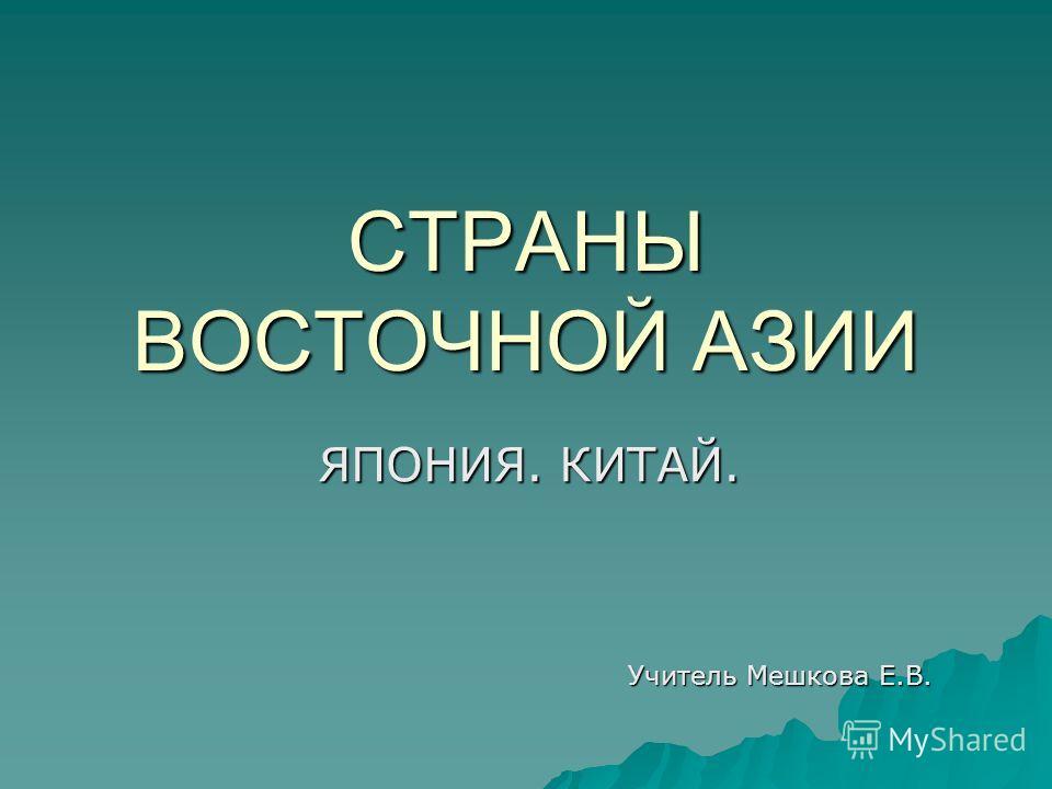 СТРАНЫ ВОСТОЧНОЙ АЗИИ ЯПОНИЯ. КИТАЙ. Учитель Мешкова Е.В.