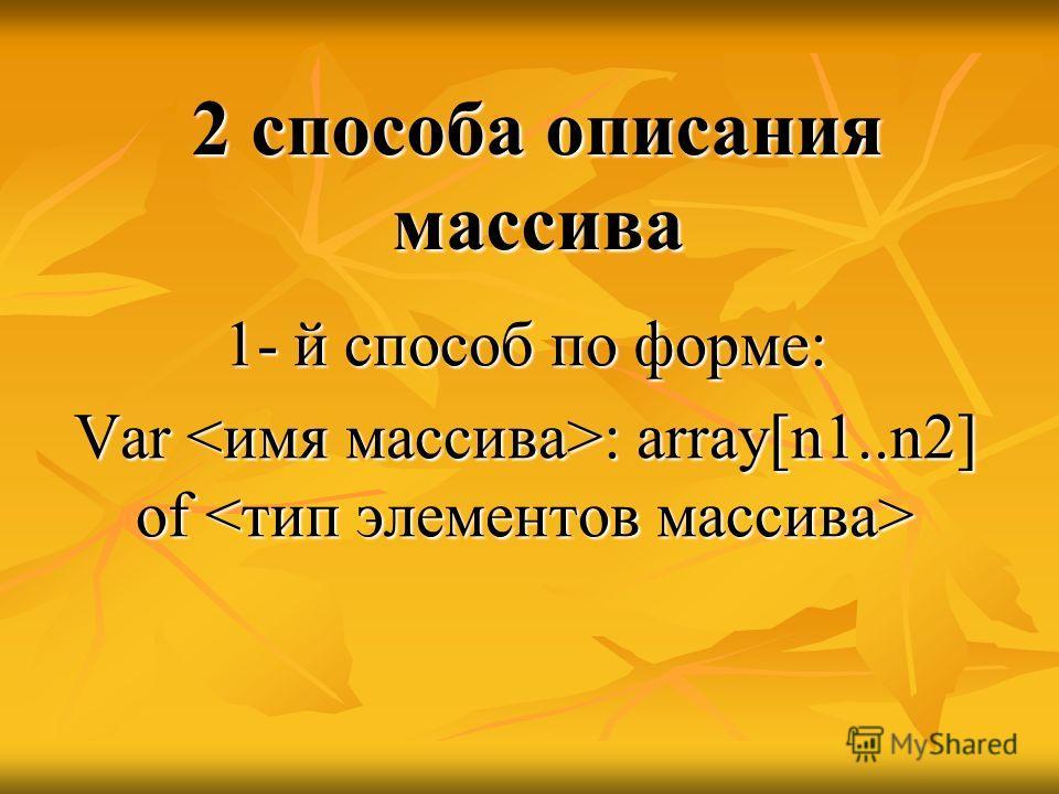 2 способа описания массива 1- й способ по форме: Var : array[n1..n2] of Var : array[n1..n2] of