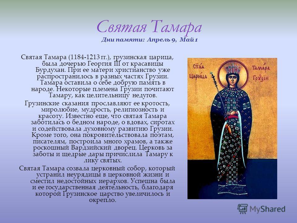 Святая Тамара Дни памяти: Апрель 9, Май 1 Святая Тамара (1184-1213 гг.), грузинская царица, была дочерью Георгия III от красавицы Бурдухан. При ее матери христианство уже распространилось в разных частях Грузии. Тамара оставила о себе добрую память в