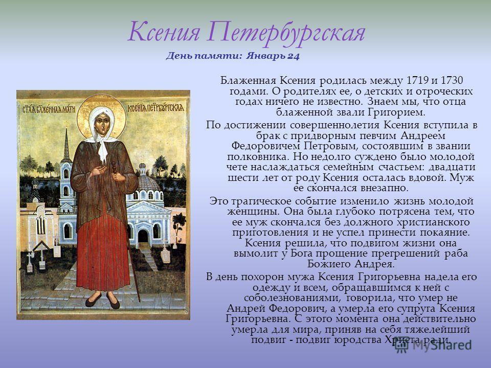 Ксения Петербургская День памяти: Январь 24 Блаженная Ксения родилась между 1719 и 1730 годами. О родителях ее, о детских и отроческих годах ничего не известно. Знаем мы, что отца блаженной звали Григорием. По достижении совершеннолетия Ксения вступи
