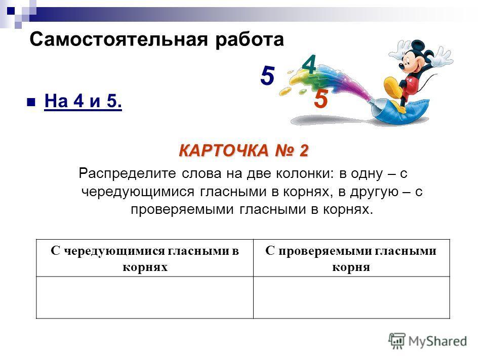 Самостоятельная работа На 4 и 5. КАРТОЧКА 2 Распределите слова на две колонки: в одну – с чередующимися гласными в корнях, в другую – с проверяемыми гласными в корнях. С чередующимися гласными в корнях С проверяемыми гласными корня 4 5 5