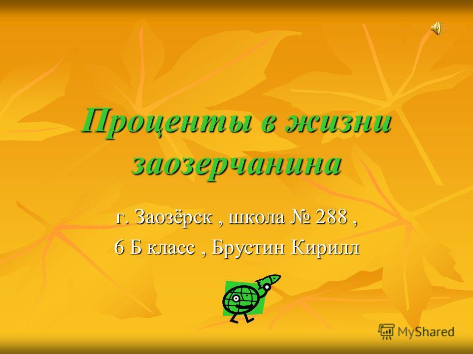 Проценты в жизни заозерчанина г. Заозёрск, школа 288, 6 Б класс, Брустин Кирилл