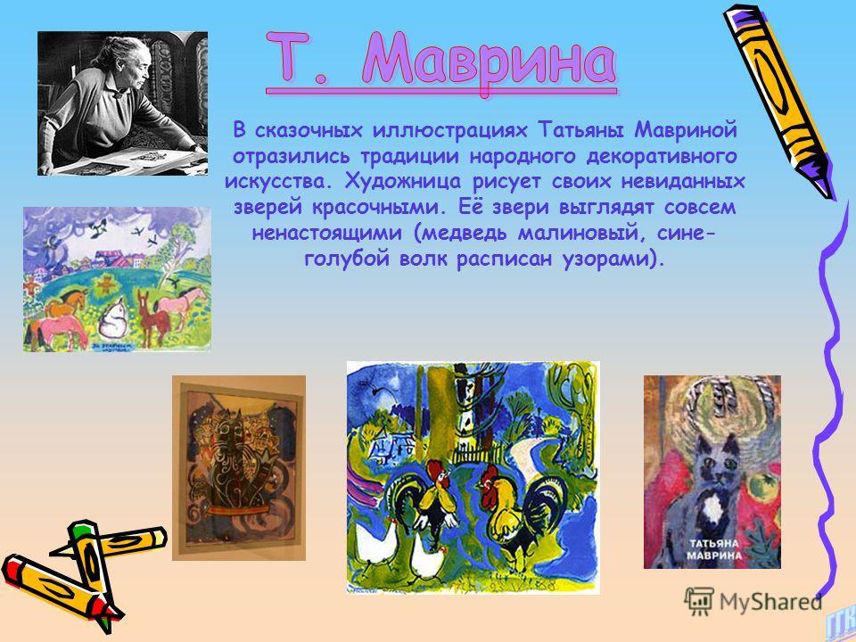 В сказочных иллюстрациях Татьяны Мавриной отразились традиции народного декоративного искусства. Художница рисует своих невиданных зверей красочными. Её звери выглядят совсем ненастоящими (медведь малиновый, сине- голубой волк расписан узорами).