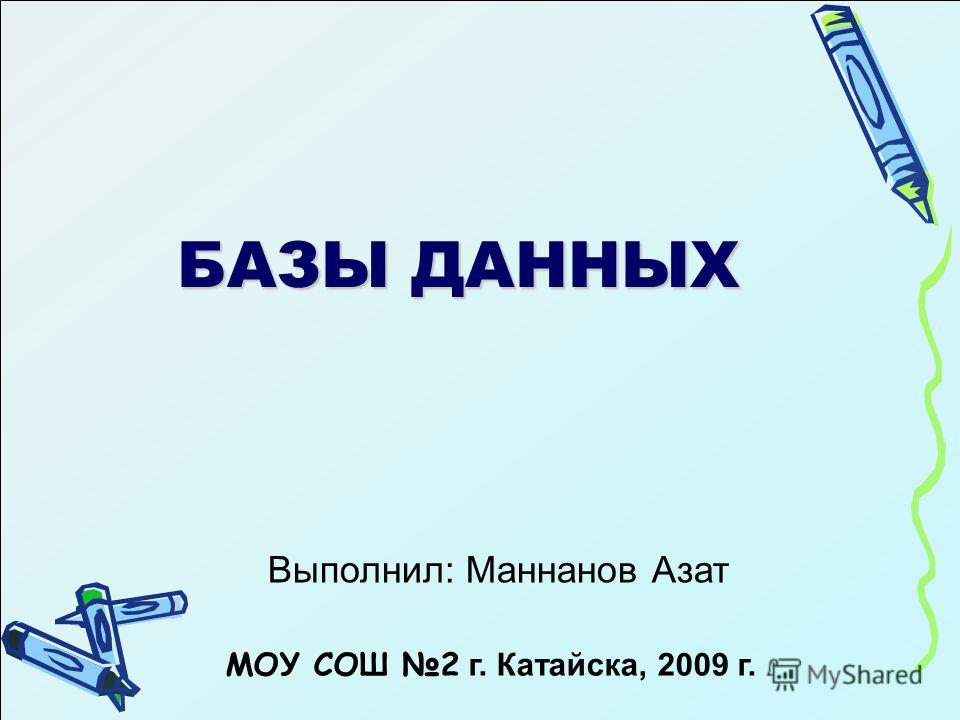 БАЗЫ ДАННЫХ Выполнил: Маннанов Азат МОУ СОШ 2 г. Катайска, 2009 г.