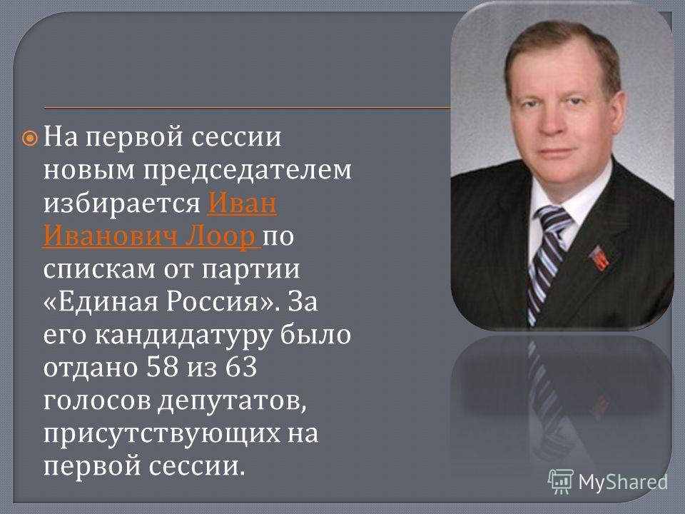 На первой сессии новым председателем избирается Иван Иванович Лоор по спискам от партии « Единая Россия ». За его кандидатуру было отдано 58 из 63 голосов депутатов, присутствующих на первой сессии.
