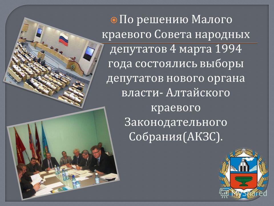 По решению Малого краевого Совета народных депутатов 4 марта 1994 года состоялись выборы депутатов нового органа власти - Алтайского краевого Законодательного Собрания ( АКЗС ).