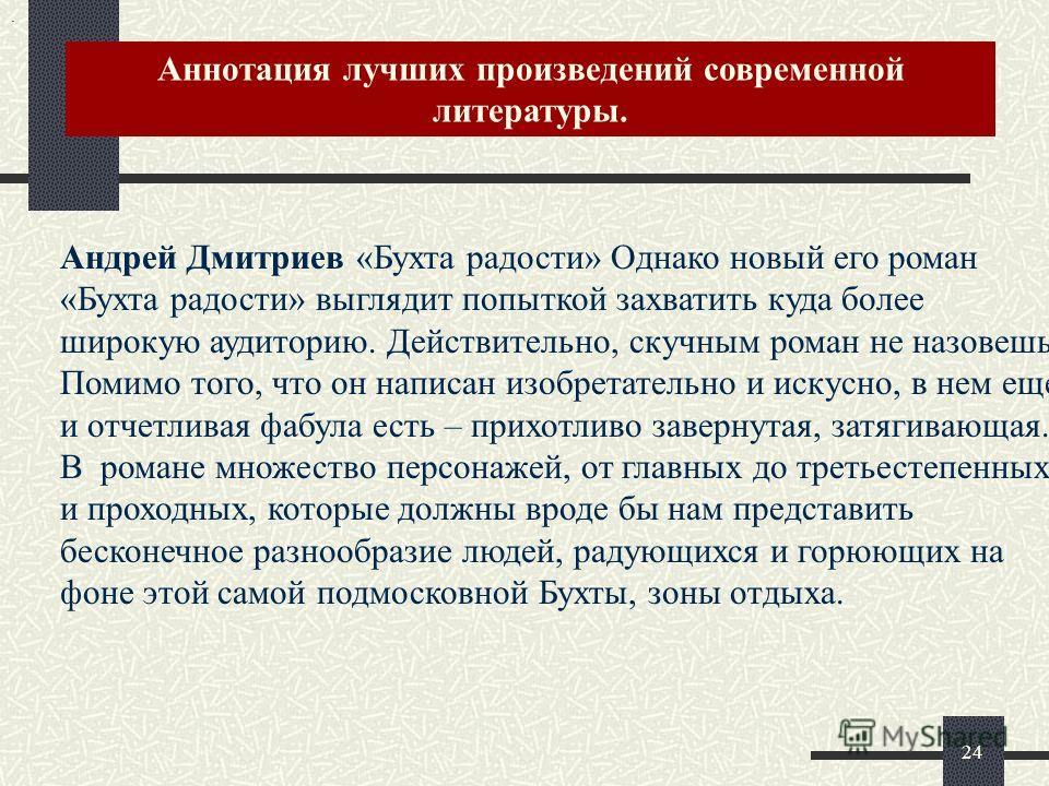 Аннотация лучших произведений современной литературы.. 24 Андрей Дмитриев «Бухта радости» Однако новый его роман «Бухта радости» выглядит попыткой захватить куда более широкую аудиторию. Действительно, скучным роман не назовешь. Помимо того, что он н