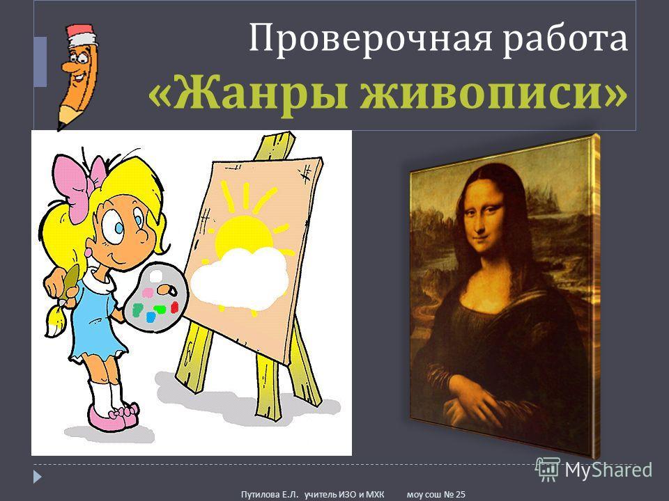 Проверочная работа « Жанры живописи » Путилова Е. Л. учитель ИЗО и МХК моу сош 25
