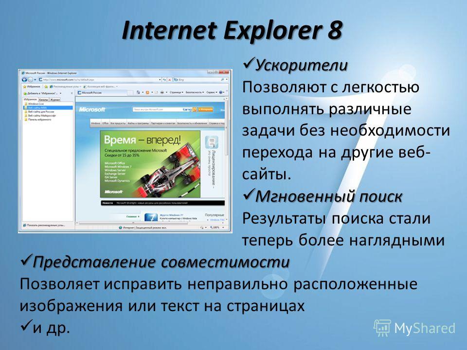 Internet Explorer 8 Мгновенный поиск Мгновенный поиск Результаты поиска стали теперь более наглядными Ускорители Ускорители Позволяют с легкостью выполнять различные задачи без необходимости перехода на другие веб- сайты. Представление совместимости