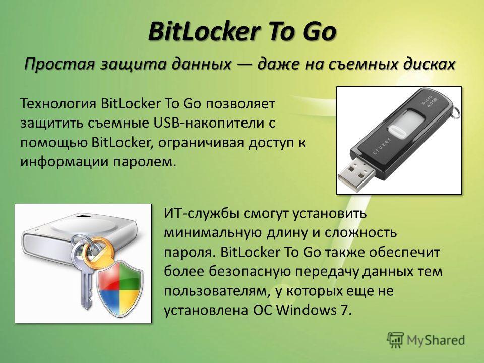 BitLocker To Go Технология BitLocker To Go позволяет защитить съемные USB-накопители с помощью BitLocker, ограничивая доступ к информации паролем. Простая защита данных даже на съемных дисках ИТ-службы смогут установить минимальную длину и сложность