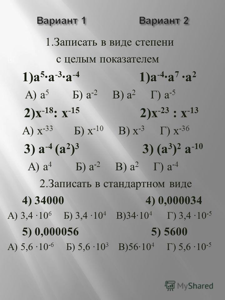 1. Записать в виде степени с целым показателем 1) а 5 · а -3 · а -4 1) а -4 · а 7 · а 2 А ) а 5 Б ) а -2 В ) а 2 Г ) а -5 2) х -18 : х -15 2) х -23 : х -13 А ) х -33 Б ) х -10 В ) х -3 Г ) х -36 3) а -4 ( а 2 ) 3 3) ( а 3 ) 2 а -10 А ) а 4 Б ) а -2 В