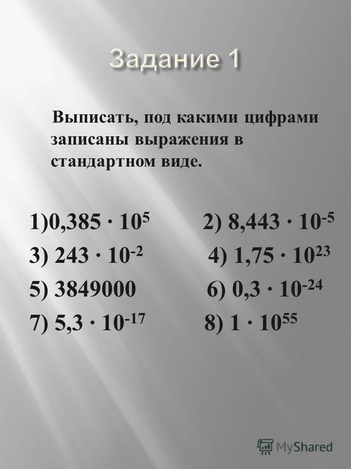 Выписать, под какими цифрами записаны выражения в стандартном виде. 1)0,385 · 10 5 2) 8,443 · 10 -5 3) 243 · 10 -2 4) 1,75 · 10 23 5) 3849000 6) 0,3 · 10 -24 7) 5,3 · 10 -17 8) 1 · 10 55