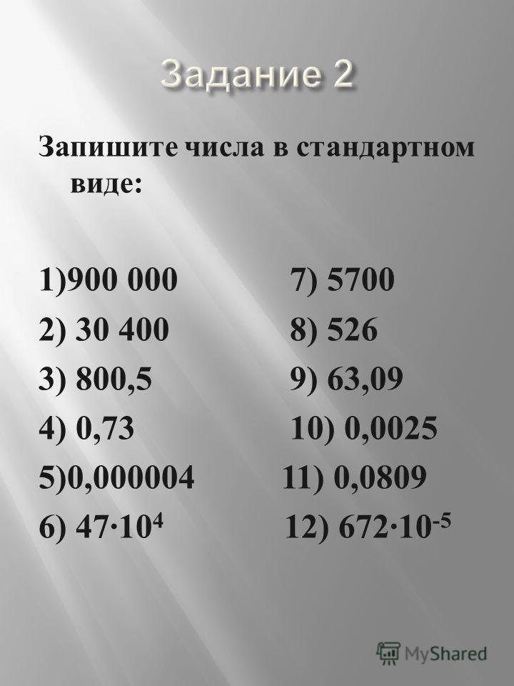 Запишите числа в стандартном виде : 1)900 000 7) 5700 2) 30 400 8) 526 3) 800,5 9) 63,09 4) 0,73 10) 0,0025 5)0,000004 11) 0,0809 6) 47·10 4 12) 672·10 -5