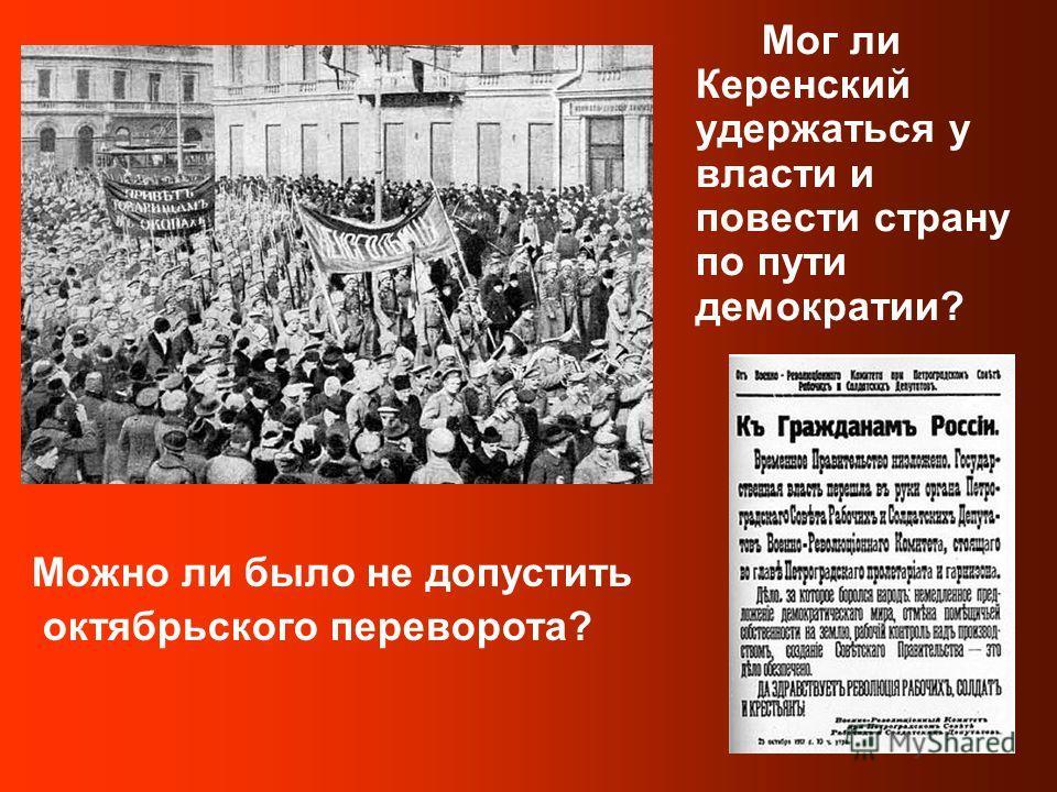 Мог ли Керенский удержаться у власти и повести страну по пути демократии? Можно ли было не допустить октябрьского переворота?