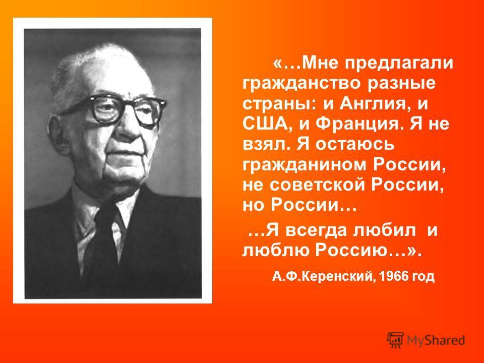 «…Мне предлагали гражданство разные страны: и Англия, и США, и Франция. Я не взял. Я остаюсь гражданином России, не советской России, но России… …Я всегда любил и люблю Россию…». А.Ф.Керенский, 1966 год