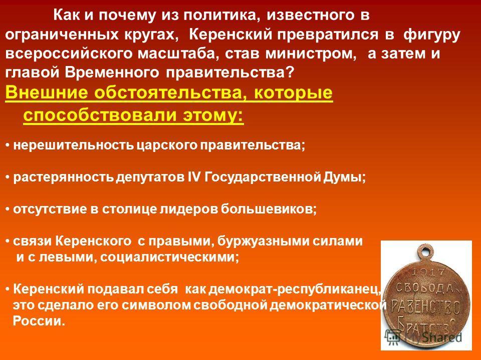 Как и почему из политика, известного в ограниченных кругах, Керенский превратился в фигуру всероссийского масштаба, став министром, а затем и главой Временного правительства? Внешние обстоятельства, которые способствовали этому: нерешительность царск