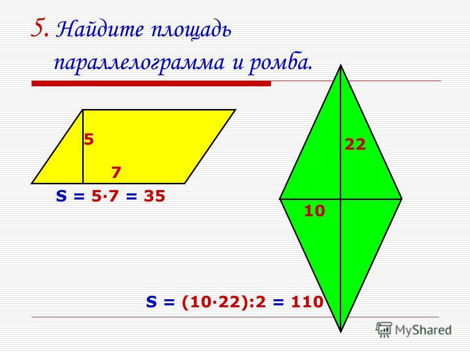 5. Найдите площадь параллелограмма и ромба. 7 5 22 10 S = 5·7 = 35 S = (10·22):2 = 110