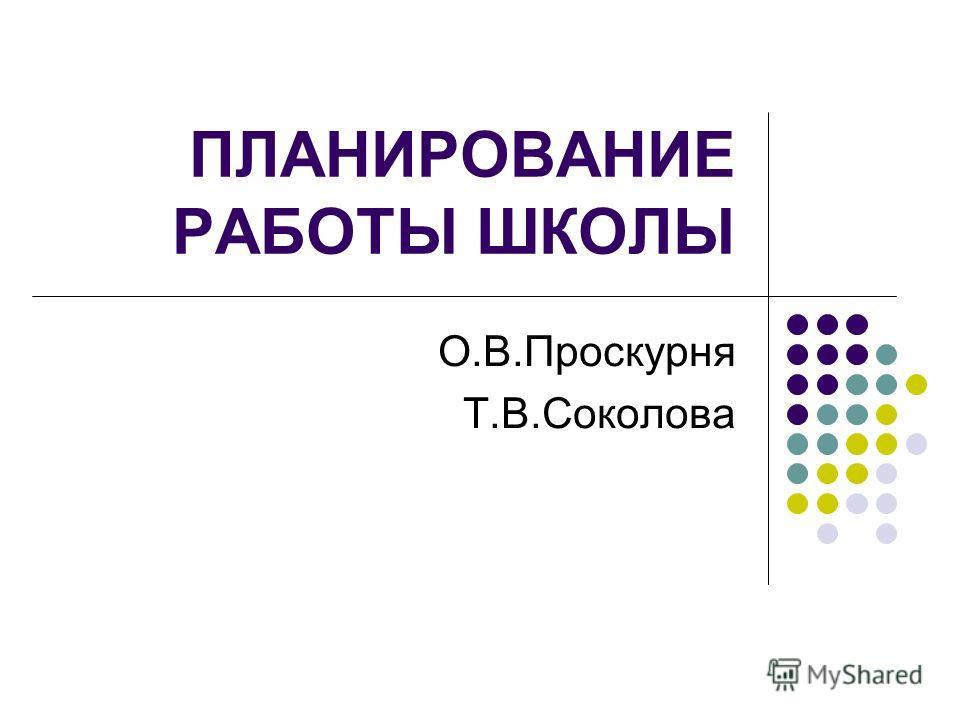 ПЛАНИРОВАНИЕ РАБОТЫ ШКОЛЫ О.В.Проскурня Т.В.Соколова