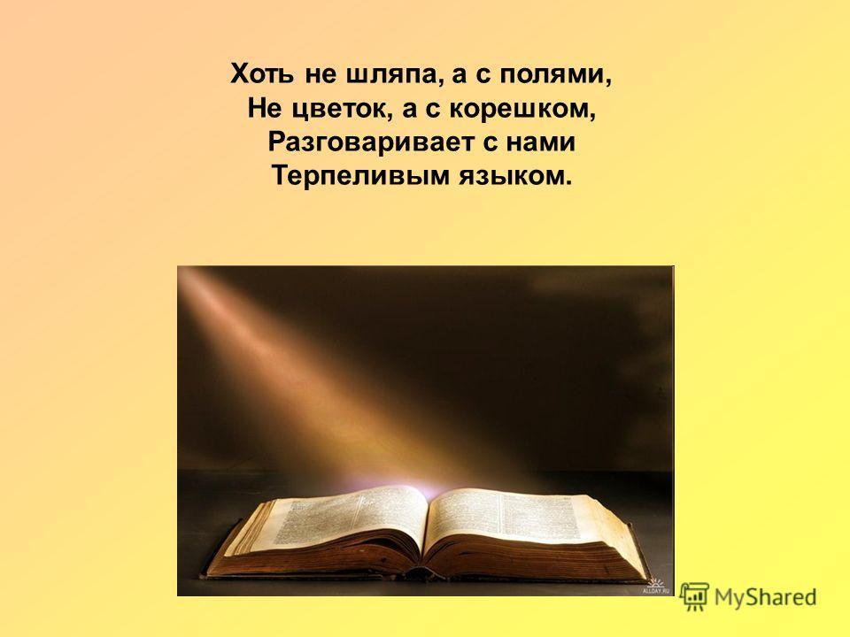 Хоть не шляпа, а с полями, Не цветок, а с корешком, Разговаривает с нами Терпеливым языком.