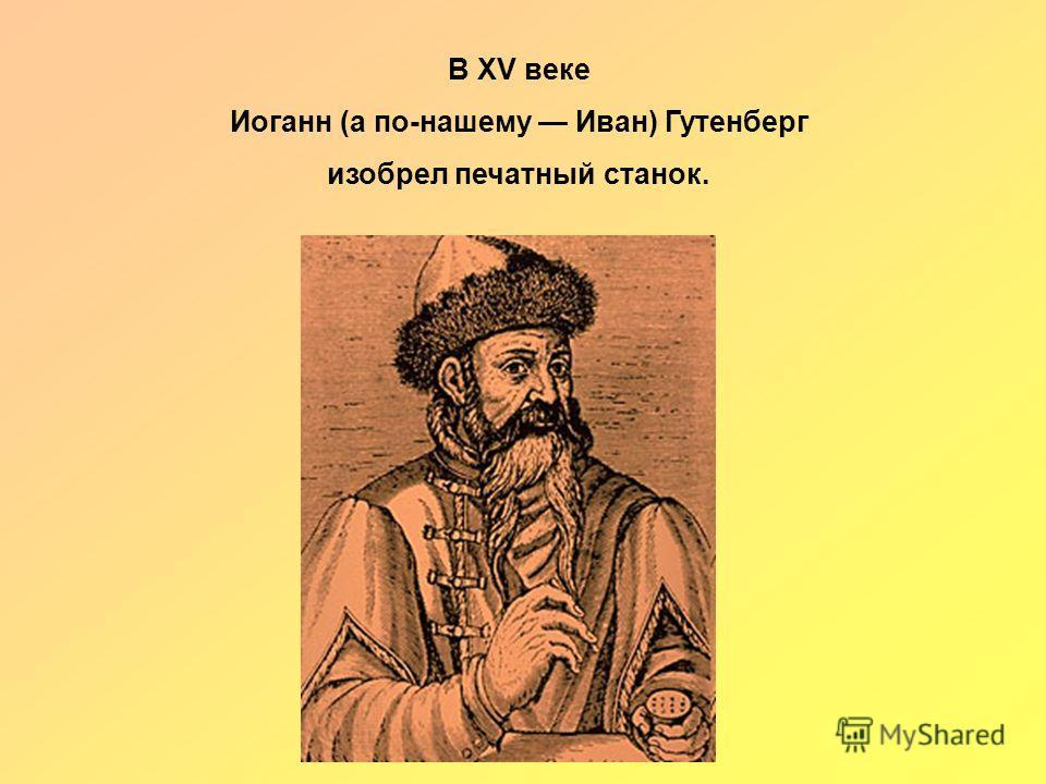 В XV веке Иоганн (а по-нашему Иван) Гутенберг изобрел печатный станок.