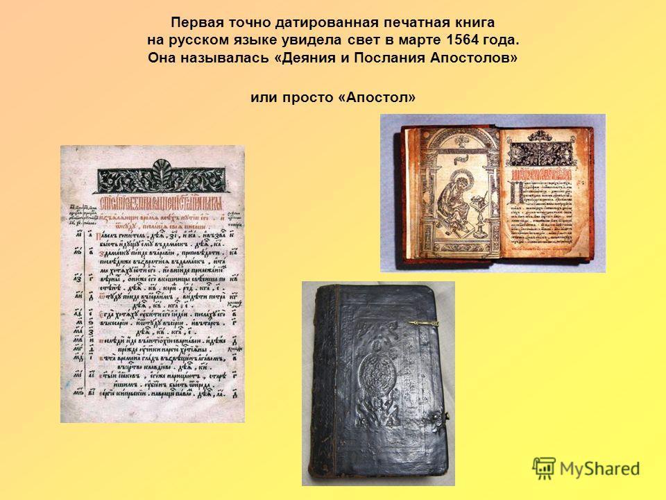 Первая точно датированная печатная книга на русском языке увидела свет в марте 1564 года. Она называлась «Деяния и Послания Апостолов» или просто «Апостол»