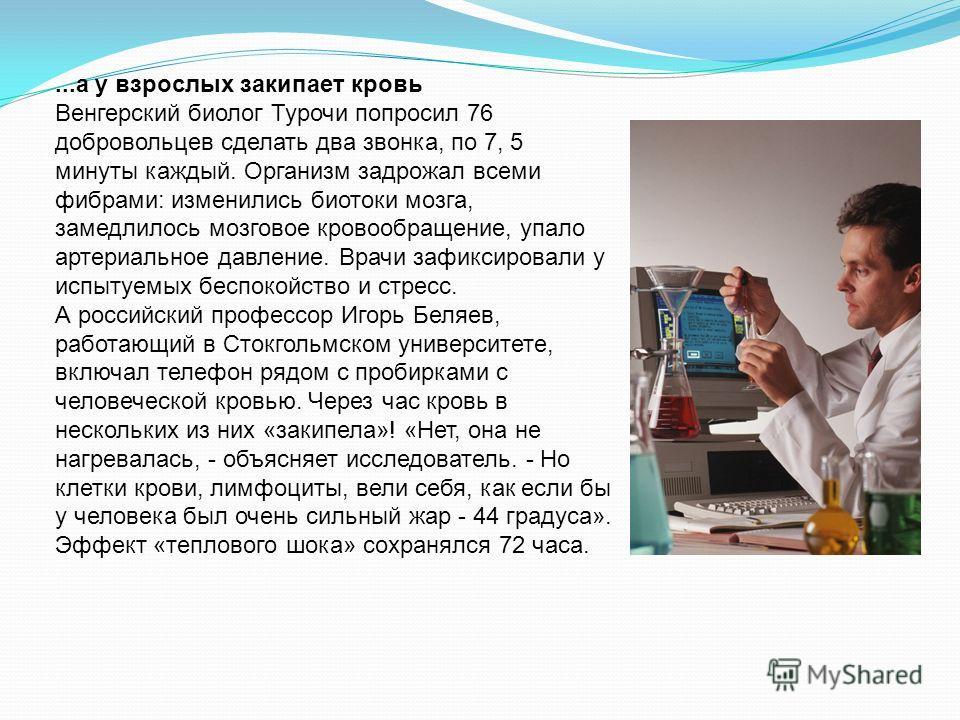 ...а у взрослых закипает кровь Венгерский биолог Турочи попросил 76 добровольцев сделать два звонка, по 7, 5 минуты каждый. Организм задрожал всеми фибрами: изменились биотоки мозга, замедлилось мозговое кровообращение, упало артериальное давление. В