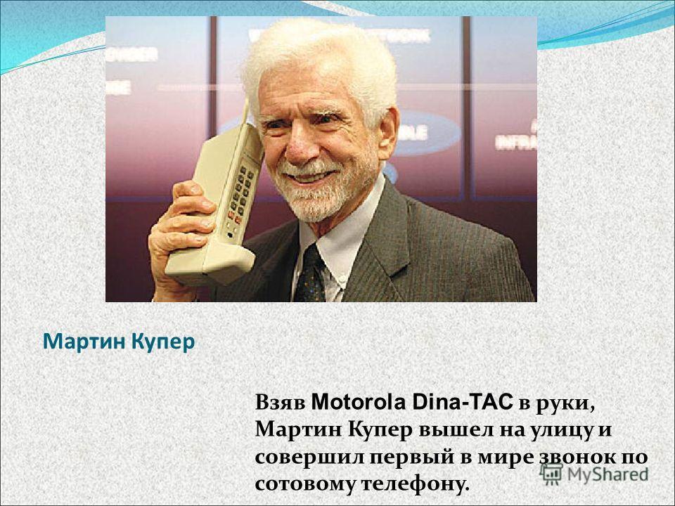 Мартин Купер Взяв Motorola Dina-TAC в руки, Мартин Купер вышел на улицу и совершил первый в мире звонок по сотовому телефону.