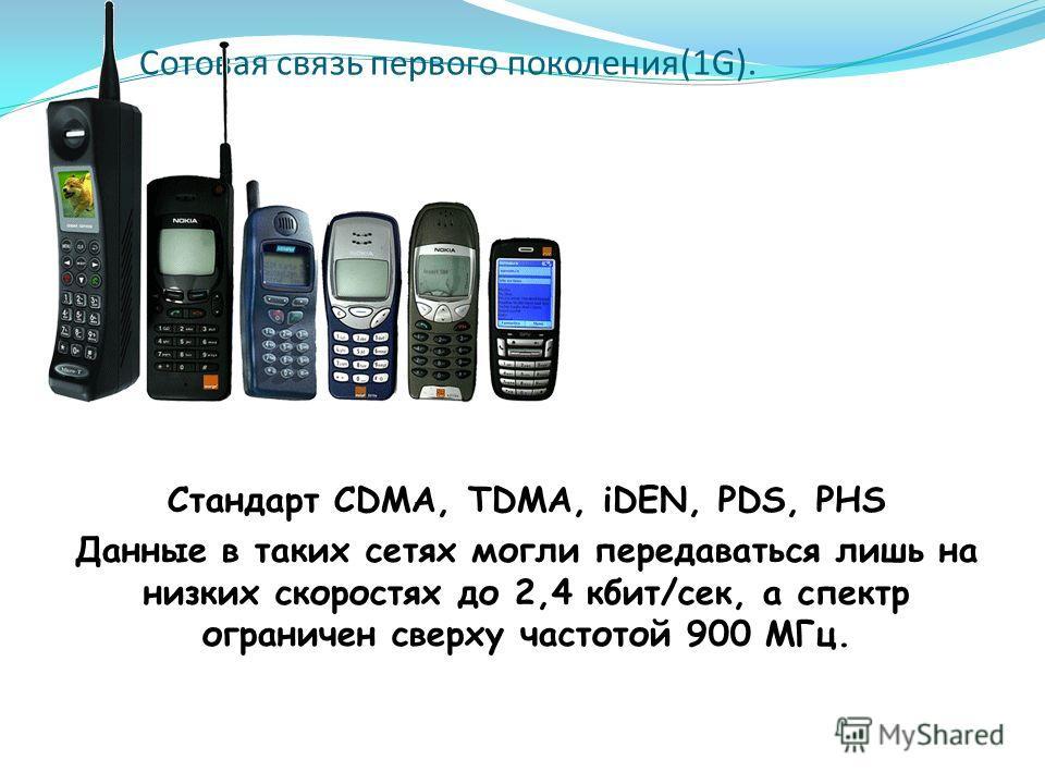 Сотовая связь первого поколения(1G). Стандарт CDMA, TDMA, iDEN, PDS, PHS Данные в таких сетях могли передаваться лишь на низких скоростях до 2,4 кбит/сек, а спектр ограничен сверху частотой 900 МГц.