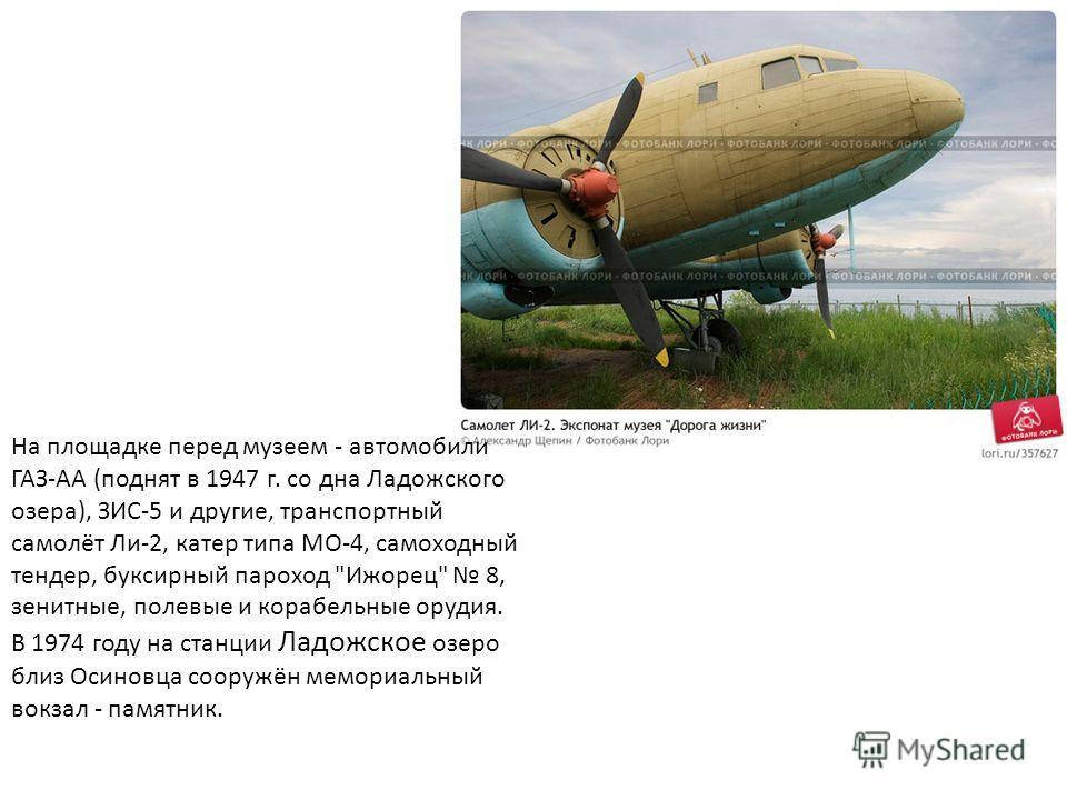 На площадке перед музеем - автомобили ГАЗ-АА (поднят в 1947 г. со дна Ладожского озера), ЗИС-5 и другие, транспортный самолёт Ли-2, катер типа МО-4, самоходный тендер, буксирный пароход