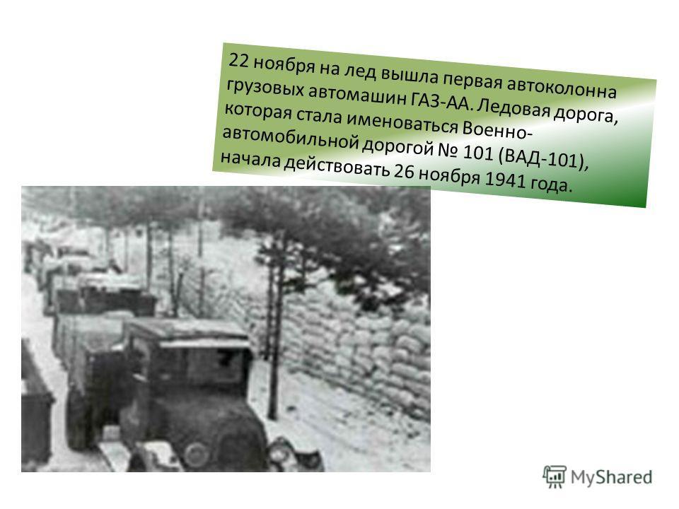 22 ноября на лед вышла первая автоколонна грузовых автомашин ГАЗ-АА. Ледовая дорога, которая стала именоваться Военно- автомобильной дорогой 101 (ВАД-101), начала действовать 26 ноября 1941 года.