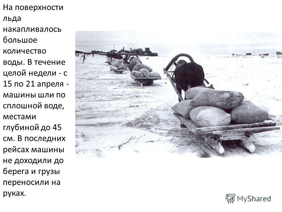 На поверхности льда накапливалось большое количество воды. В течение целой недели - с 15 по 21 апреля - машины шли по сплошной воде, местами глубиной до 45 см. В последних рейсах машины не доходили до берега и грузы переносили на руках.