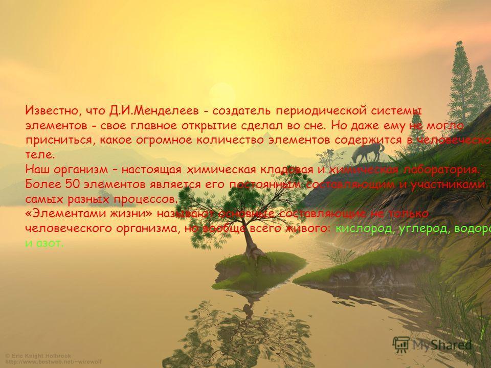 Известно, что Д.И.Менделеев - создатель периодической системы элементов - свое главное открытие сделал во сне. Но даже ему не могло присниться, какое огромное количество элементов содержится в человеческом теле. Наш организм – настоящая химическая кл
