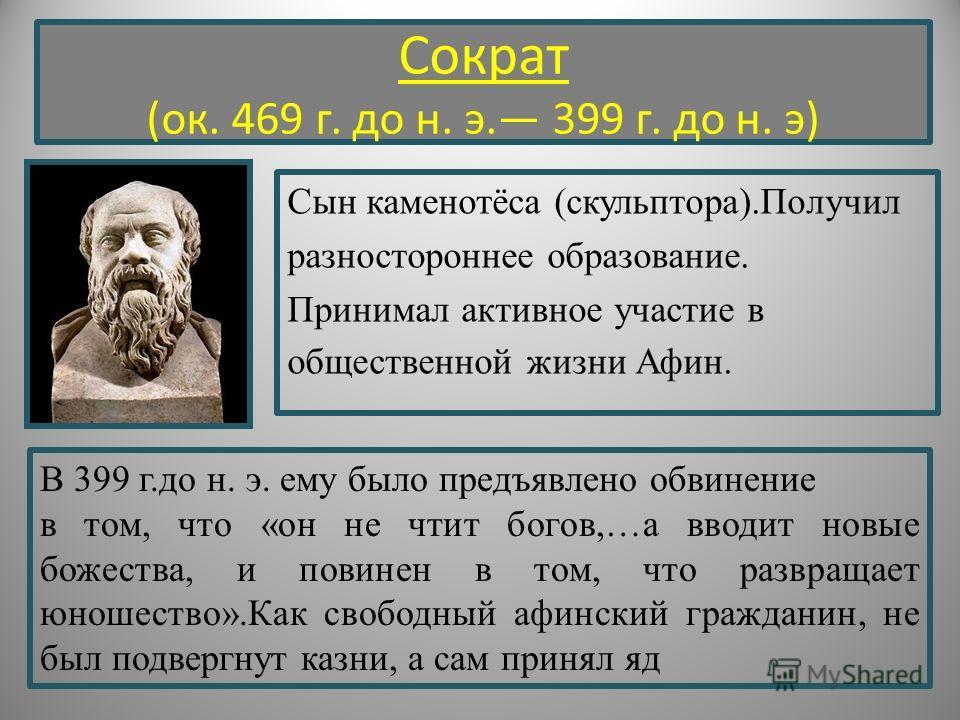 Сократ (ок. 469 г. до н. э. 399 г. до н. э) Сын каменотёса (скульптора).Получил разностороннее образование. Принимал активное участие в общественной жизни Афин. В 399 г.до н. э. ему было предъявлено обвинение в том, что «он не чтит богов,…а вводит но