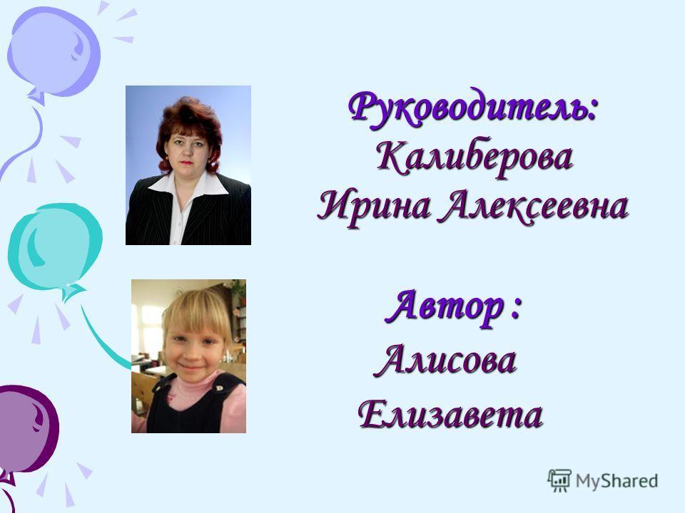 Руководитель: Калиберова Ирина Алексеевна Автор : Автор : Алисова Елизавета Алисова Елизавета