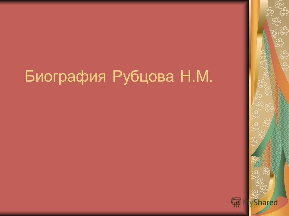 Биография Рубцова Н.М.