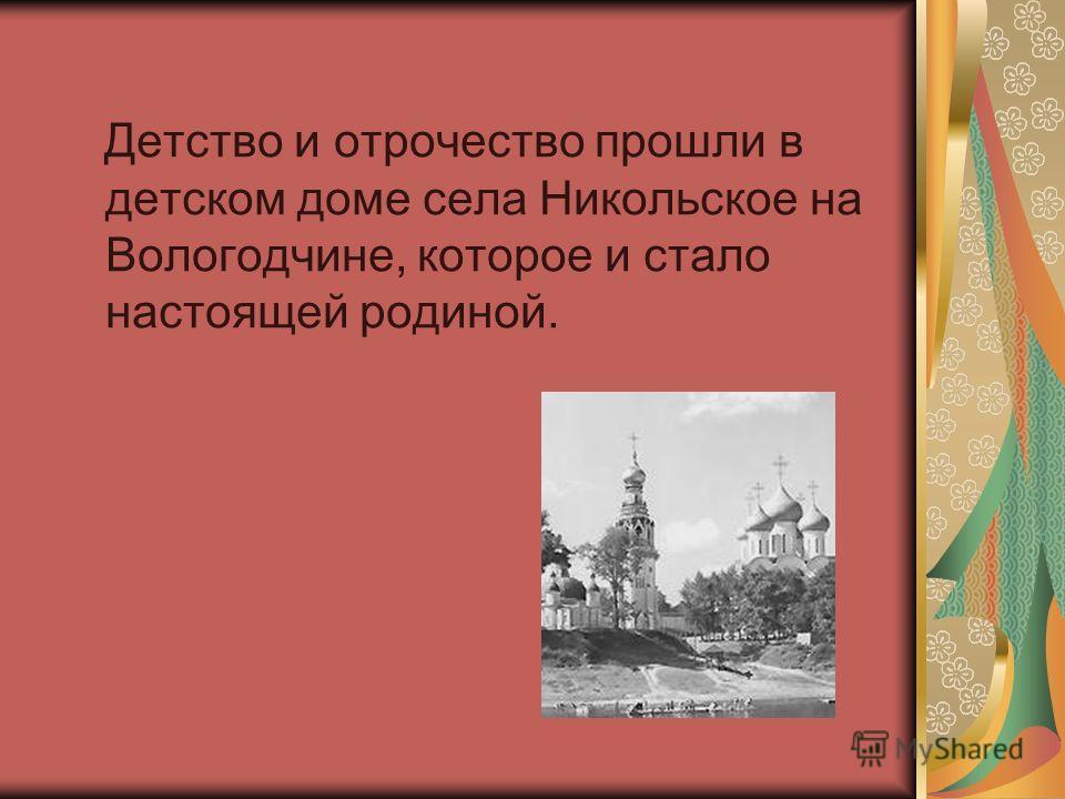 Детство и отрочество прошли в детском доме села Никольское на Вологодчине, которое и стало настоящей родиной.