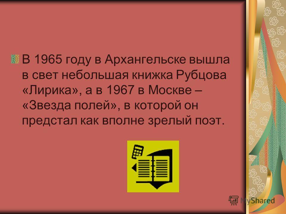 В 1965 году в Архангельске вышла в свет небольшая книжка Рубцова «Лирика», а в 1967 в Москве – «Звезда полей», в которой он предстал как вполне зрелый поэт.