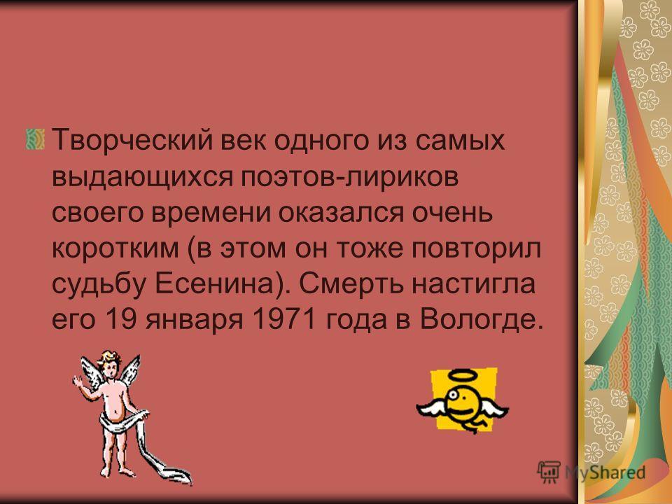 Творческий век одного из самых выдающихся поэтов-лириков своего времени оказался очень коротким (в этом он тоже повторил судьбу Есенина). Смерть настигла его 19 января 1971 года в Вологде.