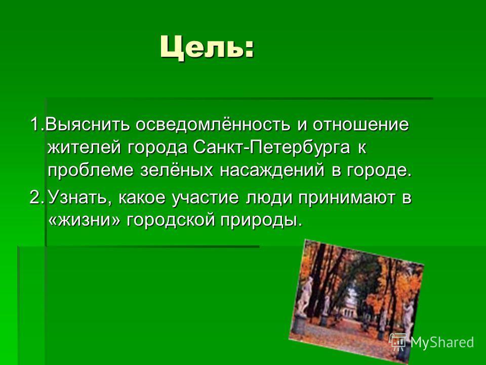 Цель: 1.Выяснить осведомлённость и отношение жителей города Санкт-Петербурга к проблеме зелёных насаждений в городе. 2.Узнать, какое участие люди принимают в «жизни» городской природы.
