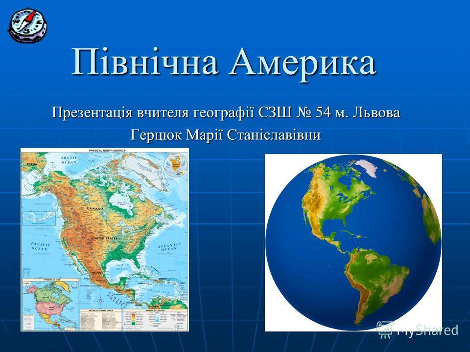 Північна Америка Презентація вчителя географії СЗШ 54 м. Львова Герцюк Марії Станіславівни