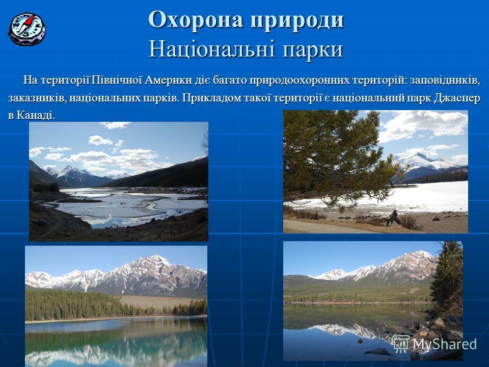 Охорона природи Національні парки На території Північної Америки діє багато природоохоронних територій: заповідників, заказників, національних парків. Прикладом такої території є національний парк Джаспер заказників, національних парків. Прикладом та