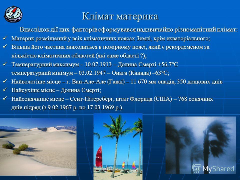 Клімат материка Внаслідок дії цих факторів сформувався надзвичайно різноманітний клімат: Внаслідок дії цих факторів сформувався надзвичайно різноманітний клімат: Материк розміщений у всіх кліматичних поясах Землі, крім екваторіального; Материк розміщ