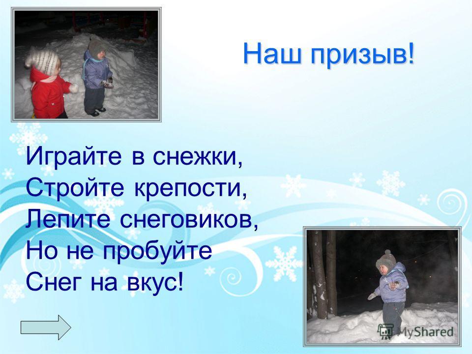 Наш призыв! Наш призыв! Играйте в снежки, Стройте крепости, Лепите снеговиков, Но не пробуйте Снег на вкус!