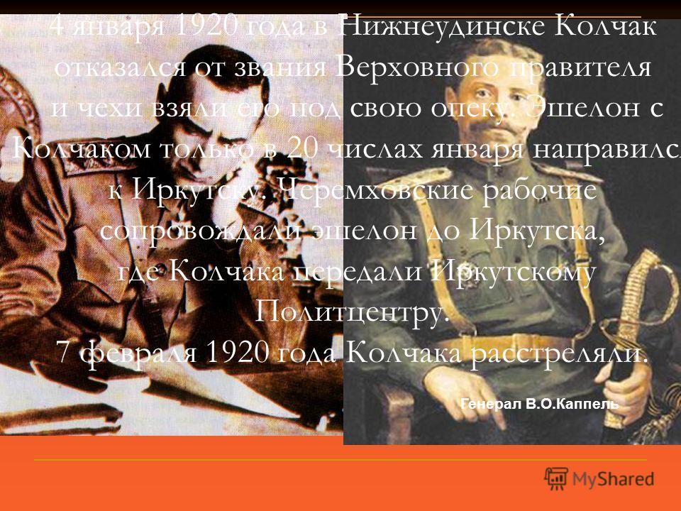 Генерал В.О.Каппель 4 января 1920 года в Нижнеудинске Колчак отказался от звания Верховного правителя и чехи взяли его под свою опеку. Эшелон с Колчаком только в 20 числах января направился к Иркутску. Черемховские рабочие сопровождали эшелон до Ирку