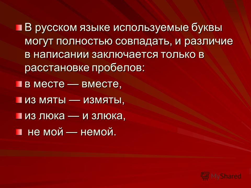 В русском языке используемые буквы могут полностью совпадать, и различие в написании заключается только в расстановке пробелов: в месте вместе, из мяты измяты, из люка и злюка, не мой немой. не мой немой.