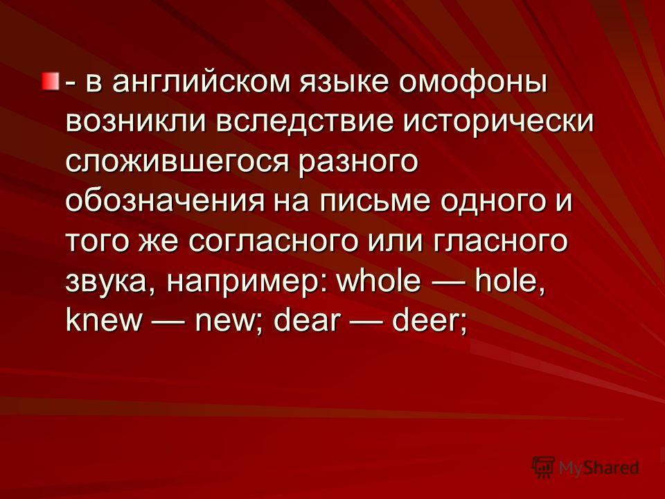 - в английском языке омофоны возникли вследствие исторически сложившегося разного обозначения на письме одного и того же согласного или гласного звука, например: whole hole, knew new; dear deer;