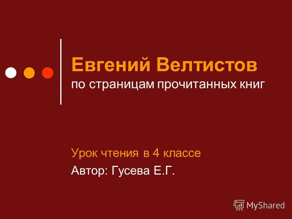 Евгений Велтистов по страницам прочитанных книг Урок чтения в 4 классе Автор: Гусева Е.Г.