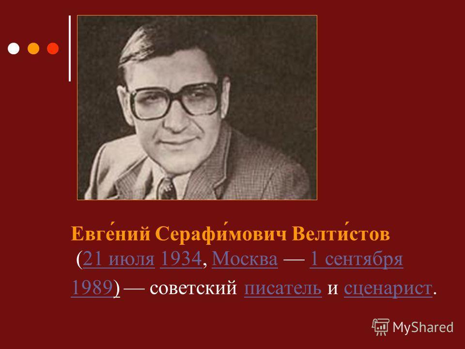 Евге́ний Серафи́мович Велти́стов (21 июля 1934, Москва 1 сентября 1989) советский писатель и сценарист.21 июля1934Москва1 сентября 1989писательсценарист
