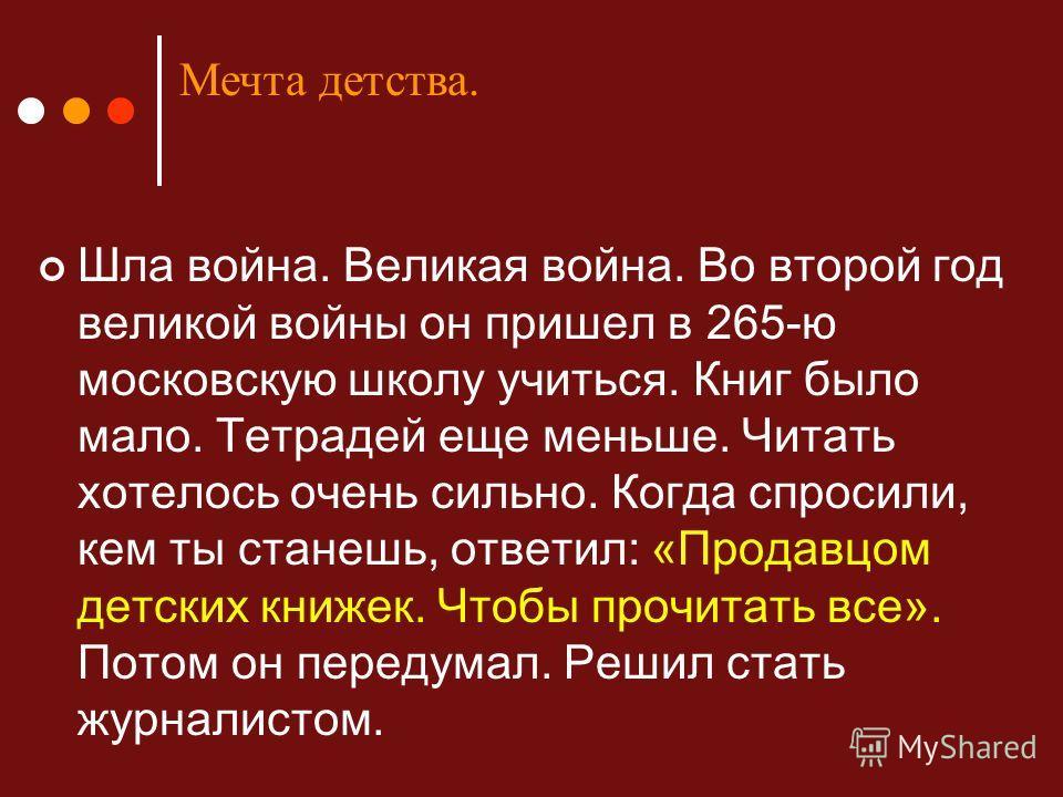 Шла война. Великая война. Во второй год великой войны он пришел в 265-ю московскую школу учиться. Книг было мало. Тетрадей еще меньше. Читать хотелось очень сильно. Когда спросили, кем ты станешь, ответил: «Продавцом детских книжек. Чтобы прочитать в