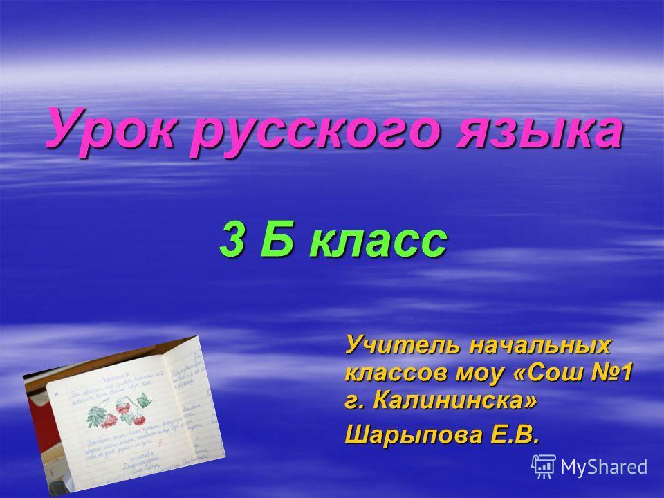 Урок русского языка 3 Б класс Учитель начальных классов моу «Сош 1 г. Калининска» Шарыпова Е.В.